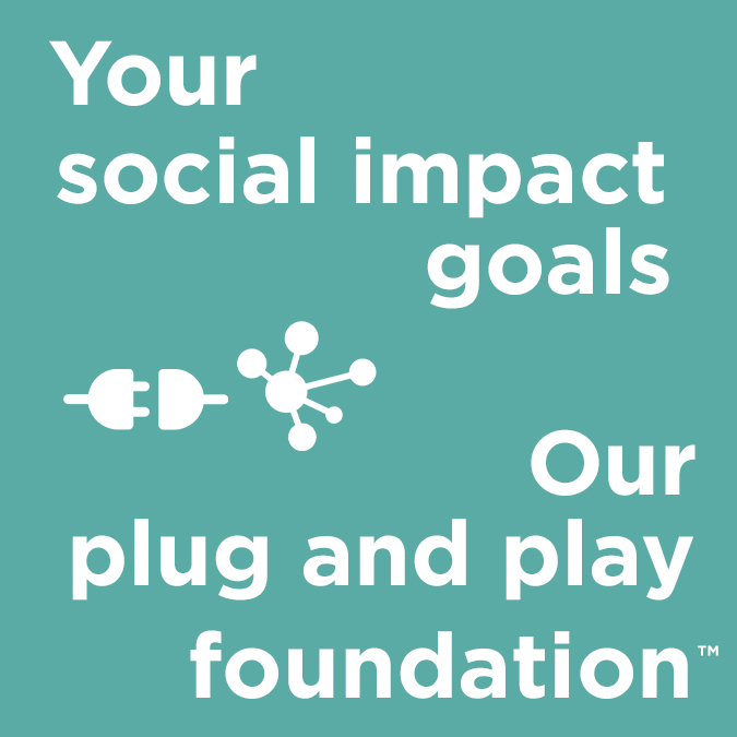 Your social impact goals. Our plug and play foundation.